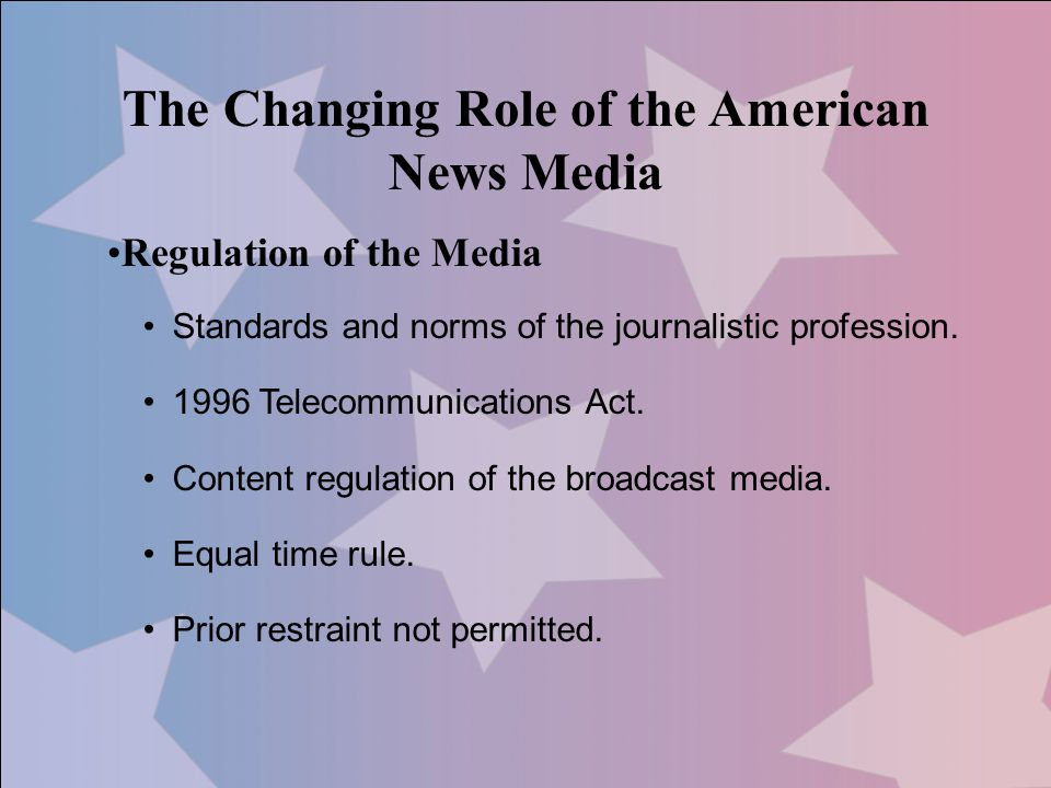 The Changing Role of the American News Media Regulation of the Media Standards and norms of the journalistic profession. 1996 Telecommunications Act.