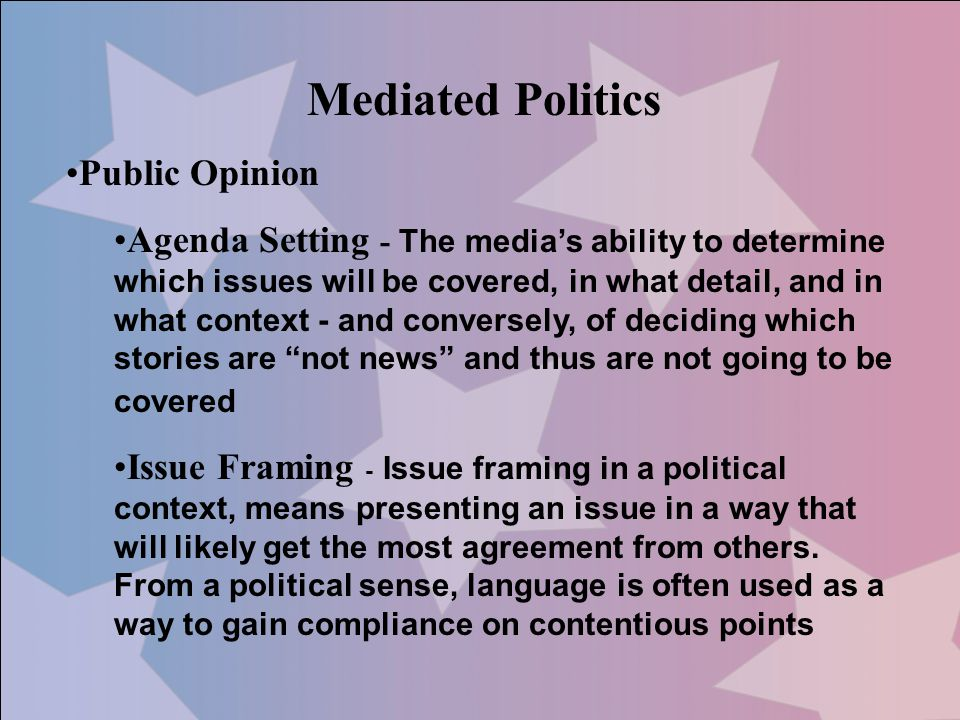 Mediated Politics Public Opinion Agenda Setting - The medias ability to determine which issues will be covered, in what detail, and in what context -
