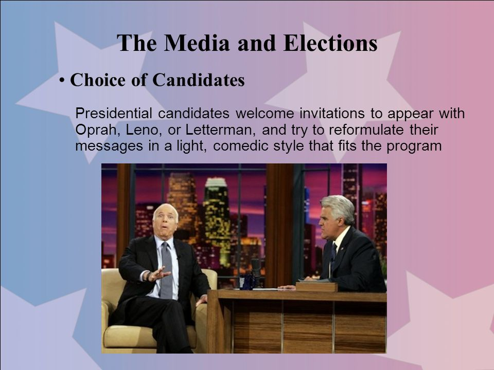The Media and Elections Choice of Candidates Presidential candidates welcome invitations to appear with Oprah, Leno, or Letterman, and try to reformul