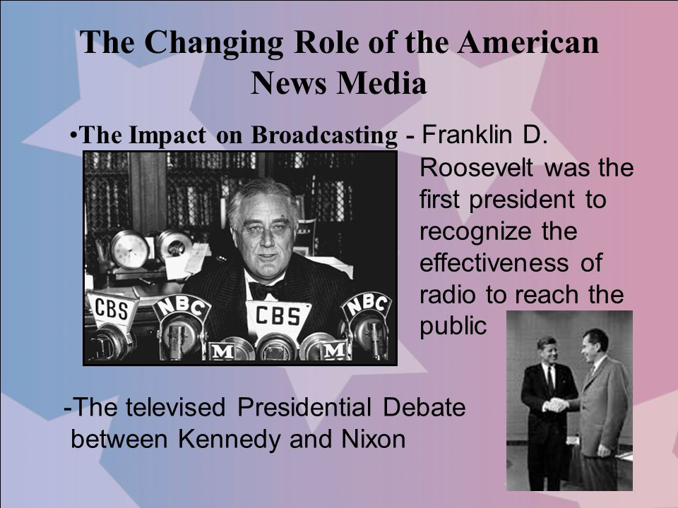 The Changing Role of the American News Media The Impact on Broadcasting - Franklin D. Roosevelt was the first president to recognize the effectiveness