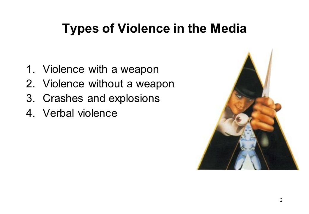 2 Types of Violence in the Media 1.Violence with a weapon 2.Violence without a weapon 3.Crashes and explosions 4.Verbal violence