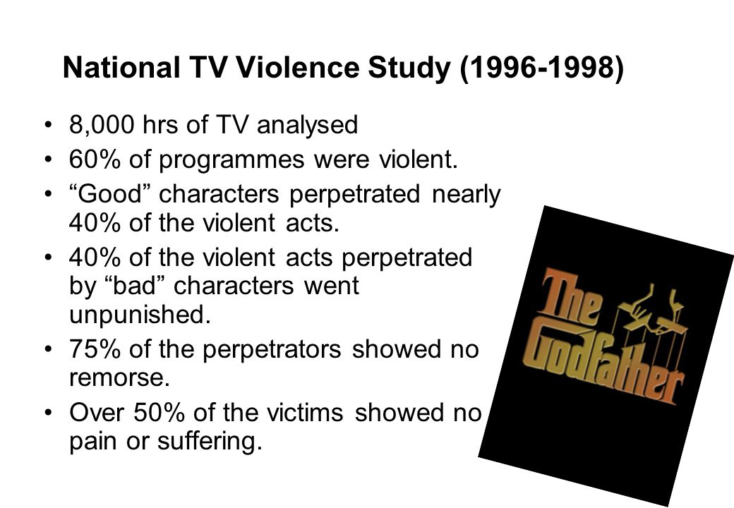 4 National TV Violence Study (1996-1998) 8,000 hrs of TV analysed 60% of programmes were violent. Good characters perpetrated nearly 40% of the violen