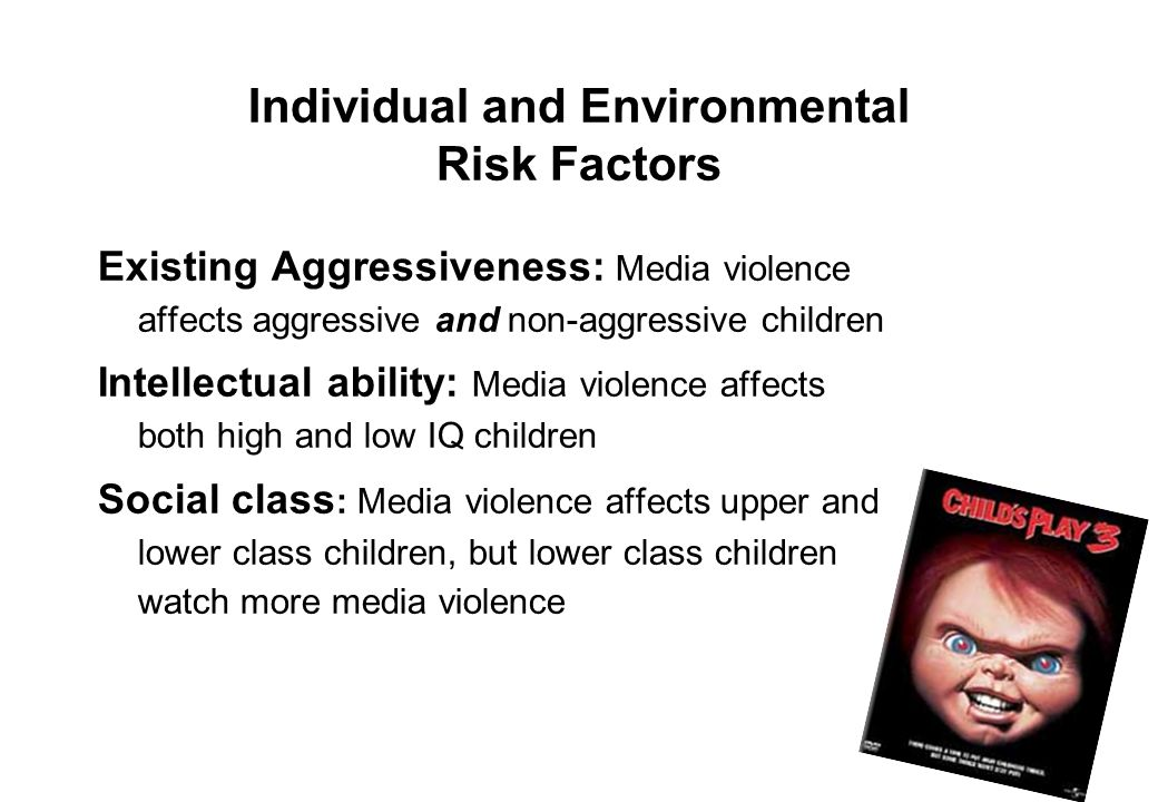 8 Individual and Environmental Risk Factors Existing Aggressiveness: Media violence affects aggressive and non-aggressive children Intellectual abilit