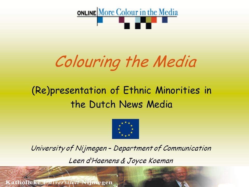 Colouring the Media (Re)presentation of Ethnic Minorities in the Dutch News Media University of Nijmegen – Department of Communication Leen dHaenens & Joyce Koeman