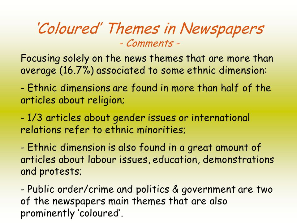 Coloured Themes in Newspapers - Comments - Focusing solely on the news themes that are more than average (16.7%) associated to some ethnic dimension: - Ethnic dimensions are found in more than half of the articles about religion; - 1/3 articles about gender issues or international relations refer to ethnic minorities; - Ethnic dimension is also found in a great amount of articles about labour issues, education, demonstrations and protests; - Public order/crime and politics & government are two of the newspapers main themes that are also prominently coloured.