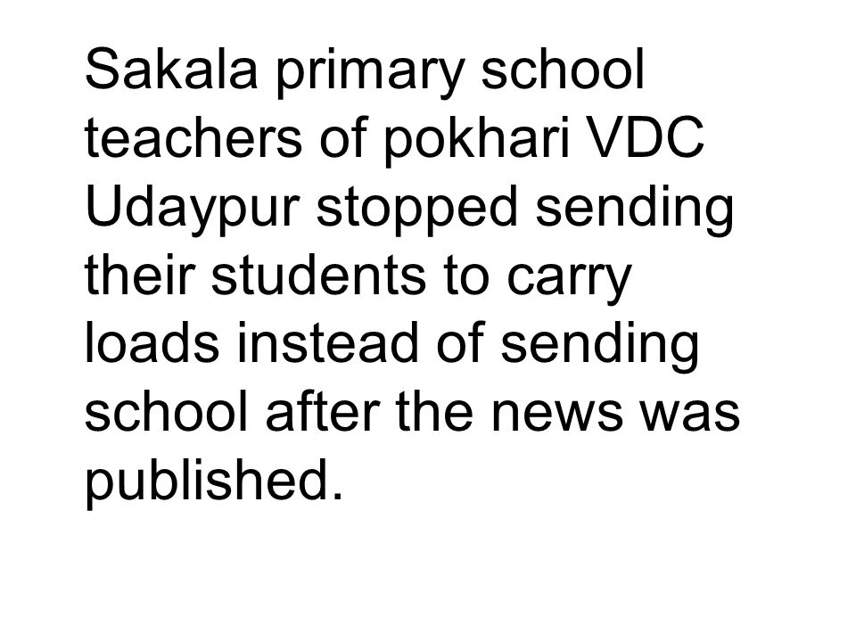 Sakala primary school teachers of pokhari VDC Udaypur stopped sending their students to carry loads instead of sending school after the news was published.