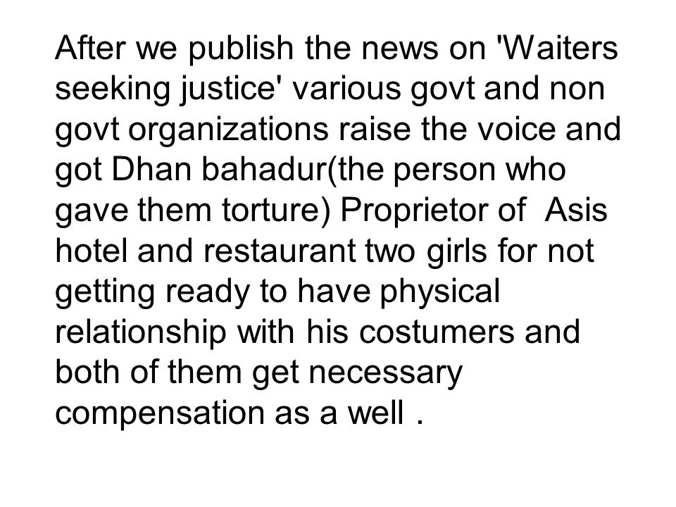 After we publish the news on Waiters seeking justice various govt and non govt organizations raise the voice and got Dhan bahadur(the person who gave them torture) Proprietor of Asis hotel and restaurant two girls for not getting ready to have physical relationship with his costumers and both of them get necessary compensation as a well.