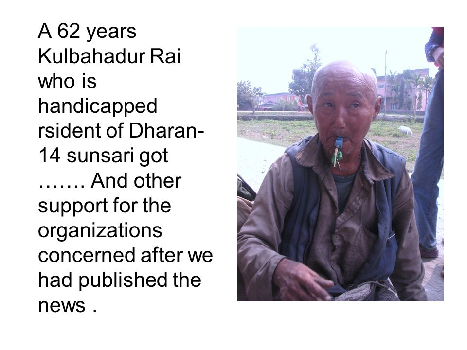 A 62 years Kulbahadur Rai who is handicapped rsident of Dharan- 14 sunsari got …….