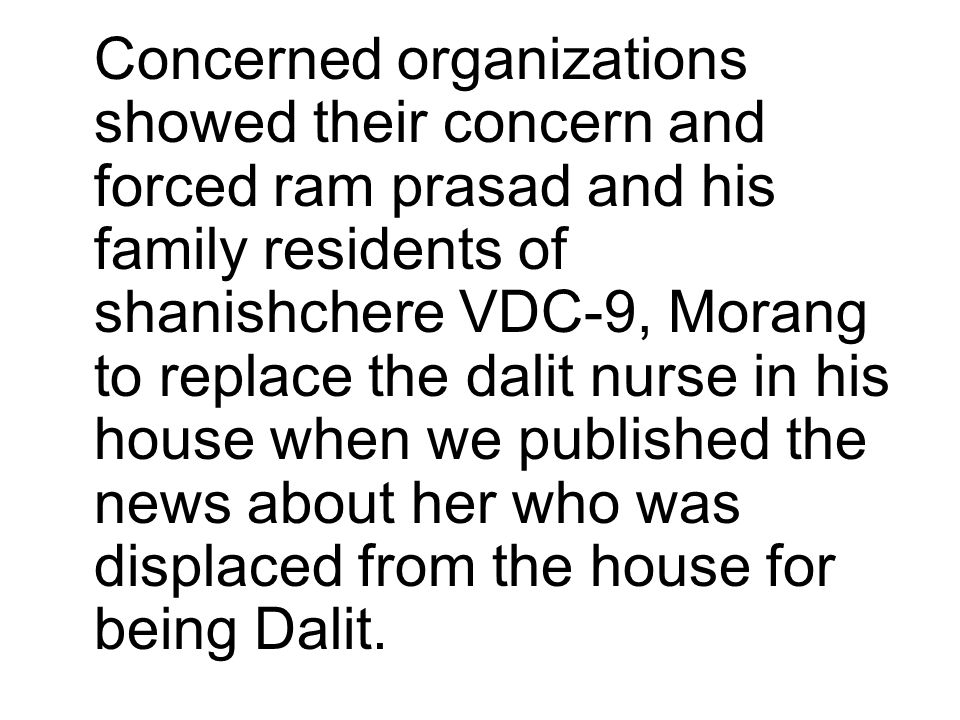 Concerned organizations showed their concern and forced ram prasad and his family residents of shanishchere VDC-9, Morang to replace the dalit nurse in his house when we published the news about her who was displaced from the house for being Dalit.