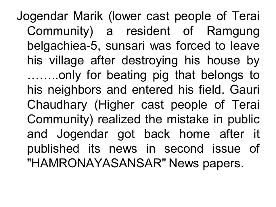 Jogendar Marik (lower cast people of Terai Community) a resident of Ramgung belgachiea-5, sunsari was forced to leave his village after destroying his house by ……..only for beating pig that belongs to his neighbors and entered his field.