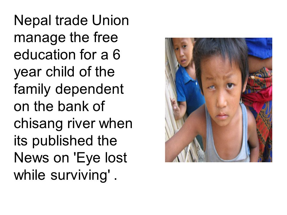 Nepal trade Union manage the free education for a 6 year child of the family dependent on the bank of chisang river when its published the News on Eye lost while surviving .