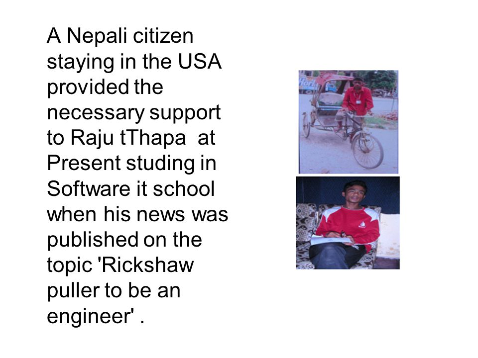 A Nepali citizen staying in the USA provided the necessary support to Raju tThapa at Present studing in Software it school when his news was published on the topic Rickshaw puller to be an engineer .