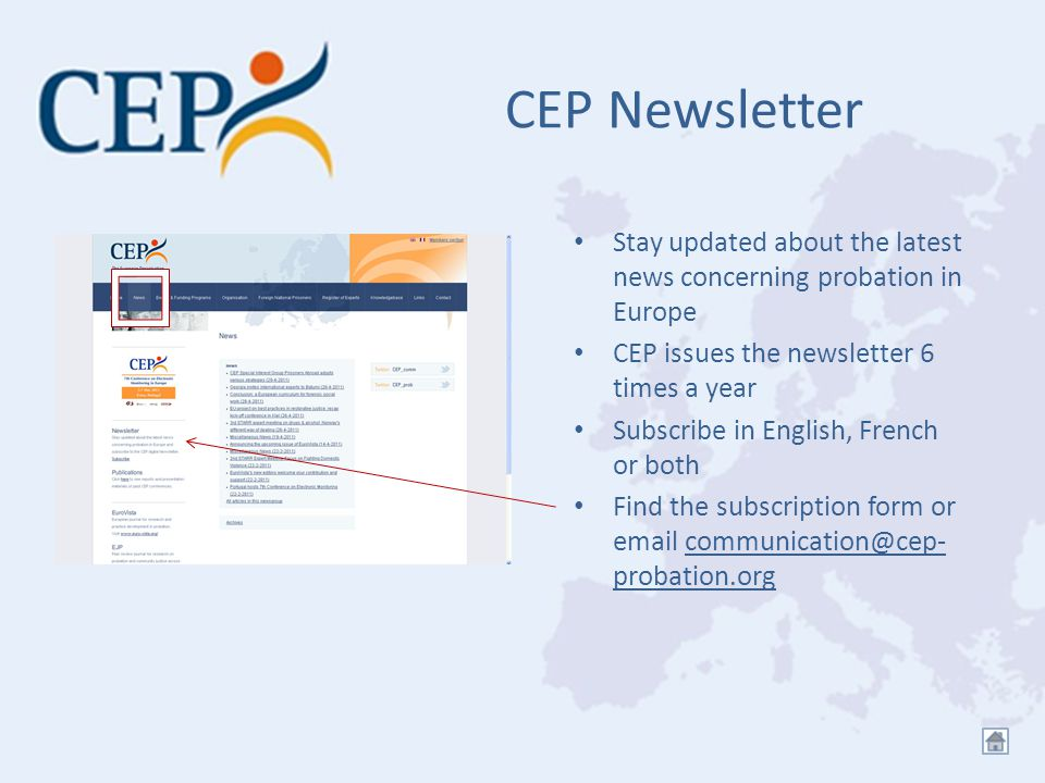 CEP Newsletter Stay updated about the latest news concerning probation in Europe CEP issues the newsletter 6 times a year Subscribe in English, French or both Find the subscription form or email communication@cep- probation.orgcommunication@cep- probation.org