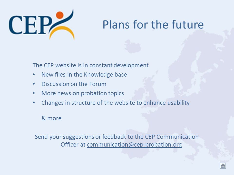 Plans for the future The CEP website is in constant development New files in the Knowledge base Discussion on the Forum More news on probation topics Changes in structure of the website to enhance usability & more Send your suggestions or feedback to the CEP Communication Officer at communication@cep-probation.orgcommunication@cep-probation.org