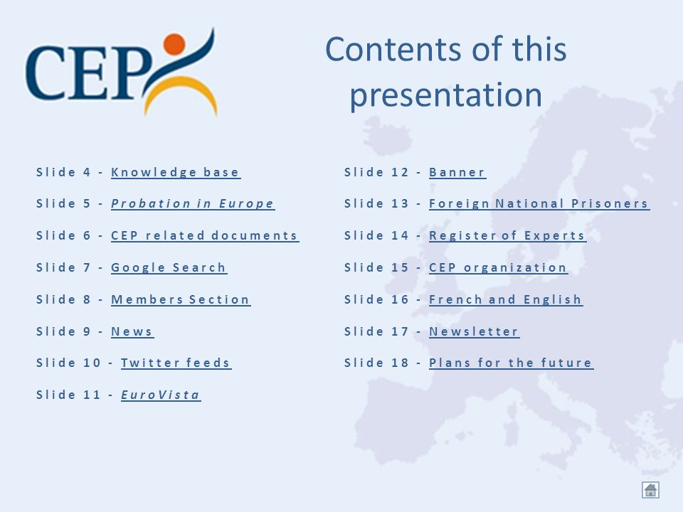 Contents of this presentation Slide 4 - Knowledge baseKnowledge base Slide 5 - Probation in EuropeProbation in Europe Slide 6 - CEP related documentsCEP related documents Slide 7 - Google SearchGoogle Search Slide 8 - Members SectionMembers Section Slide 9 - NewsNews Slide 10 - Twitter feedsTwitter feeds Slide 11 - EuroVistaEuroVista Slide 12 - BannerBanner Slide 13 - Foreign National PrisonersForeign National Prisoners Slide 14 - Register of ExpertsRegister of Experts Slide 15 - CEP organizationCEP organization Slide 16 - French and EnglishFrench and English Slide 17 - NewsletterNewsletter Slide 18 - Plans for the futurePlans for the future