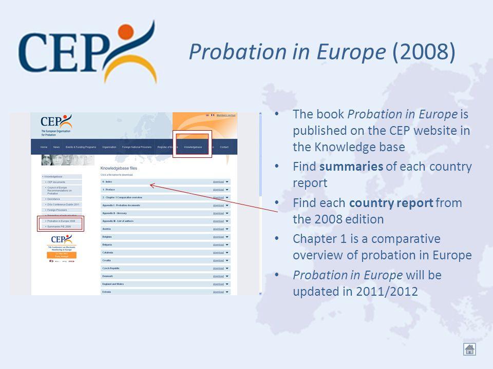 Probation in Europe (2008) The book Probation in Europe is published on the CEP website in the Knowledge base Find summaries of each country report Find each country report from the 2008 edition Chapter 1 is a comparative overview of probation in Europe Probation in Europe will be updated in 2011/2012