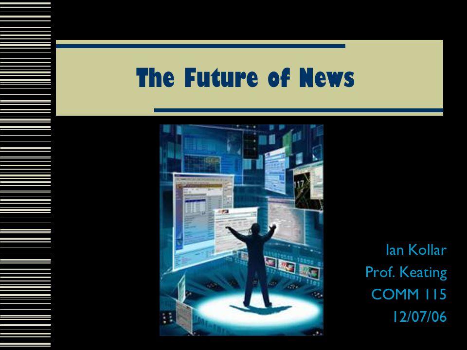 The Future of News Ian Kollar Prof. Keating COMM 115 12/07/06