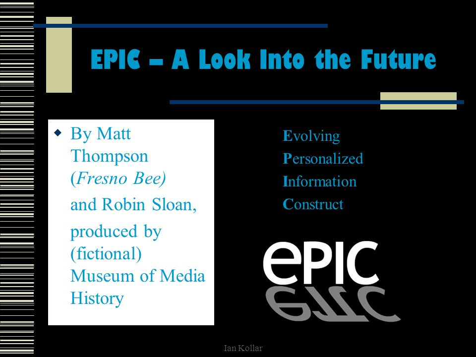 Ian Kollar EPIC – A Look Into the Future By Matt Thompson (Fresno Bee) and Robin Sloan, produced by (fictional) Museum of Media History Evolving Personalized Information Construct