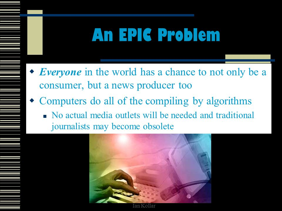 Ian Kollar An EPIC Problem Everyone in the world has a chance to not only be a consumer, but a news producer too Computers do all of the compiling by algorithms No actual media outlets will be needed and traditional journalists may become obsolete