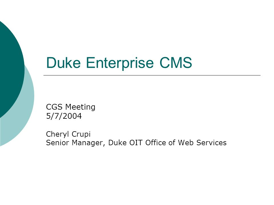 Duke Enterprise CMS CGS Meeting 5/7/2004 Cheryl Crupi Senior Manager, Duke OIT Office of Web Services