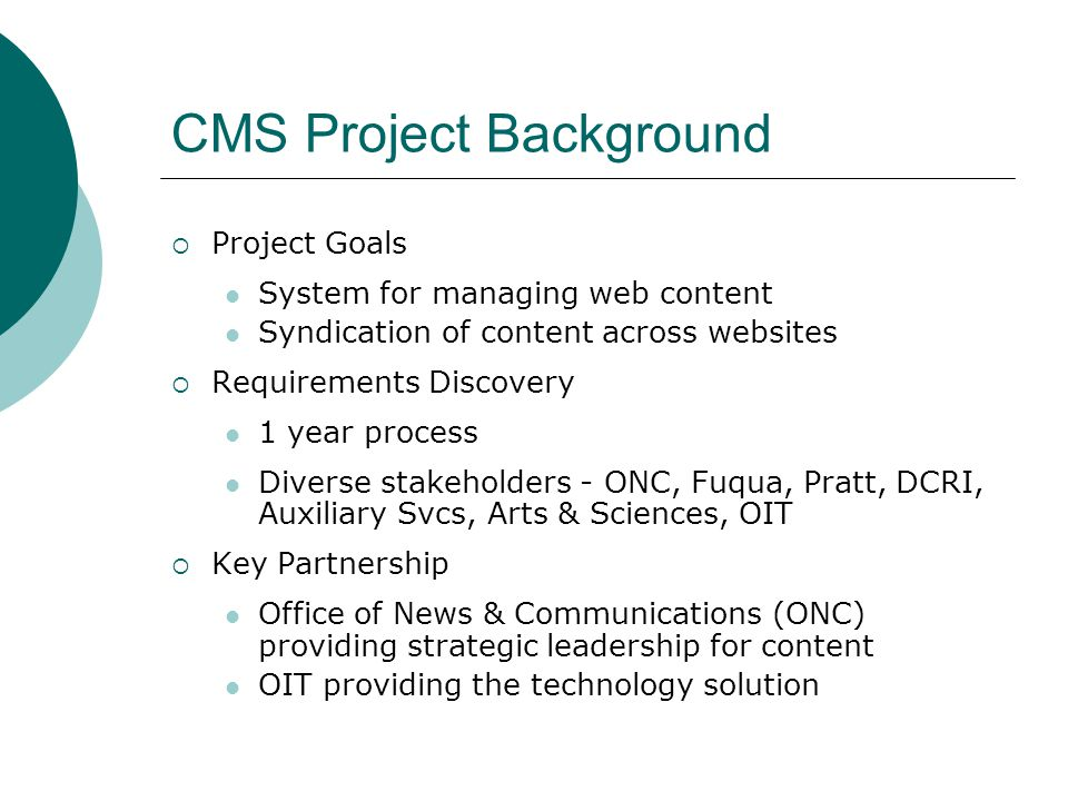CMS Project Background (cont.) Vendor Selection From field of about 10, seriously considered Interwoven and Zope Zope was selected Project Scope CMS for Dukes federated structure Z4EDU product - Zope Corporation hopes to offer the product broadly to the higher education industry