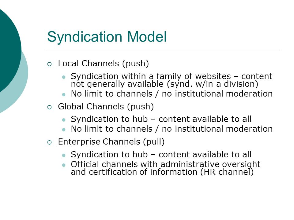 Syndication Model Local Channels (push) Syndication within a family of websites – content not generally available (synd. w/in a division) No limit to