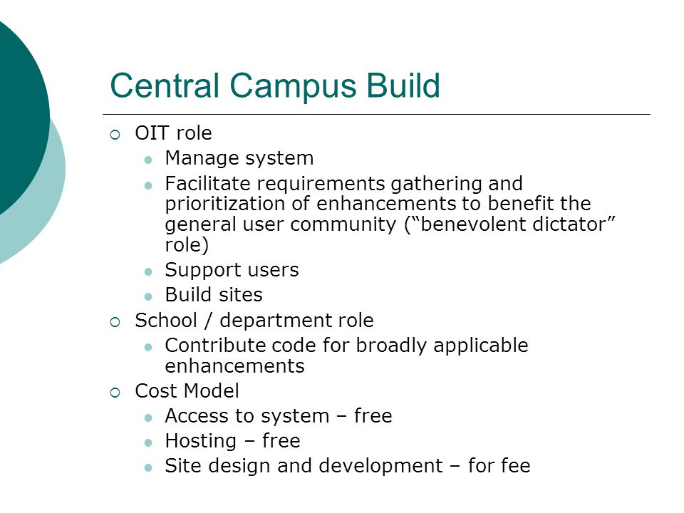 Central Campus Build OIT role Manage system Facilitate requirements gathering and prioritization of enhancements to benefit the general user community (benevolent dictator role) Support users Build sites School / department role Contribute code for broadly applicable enhancements Cost Model Access to system – free Hosting – free Site design and development – for fee