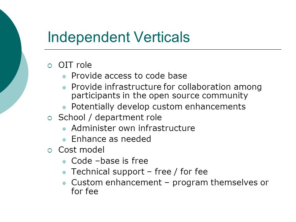 Independent Verticals OIT role Provide access to code base Provide infrastructure for collaboration among participants in the open source community Potentially develop custom enhancements School / department role Administer own infrastructure Enhance as needed Cost model Code –base is free Technical support – free / for fee Custom enhancement – program themselves or for fee