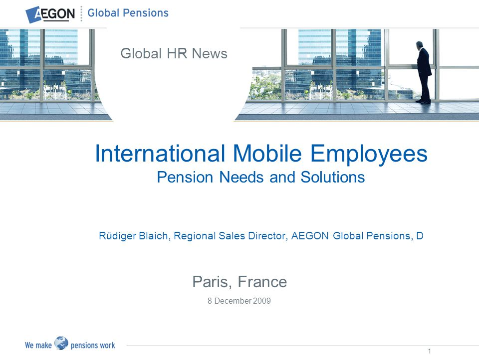 1 International Mobile Employees Pension Needs and Solutions Rüdiger Blaich, Regional Sales Director, AEGON Global Pensions, D Global HR News Paris, F