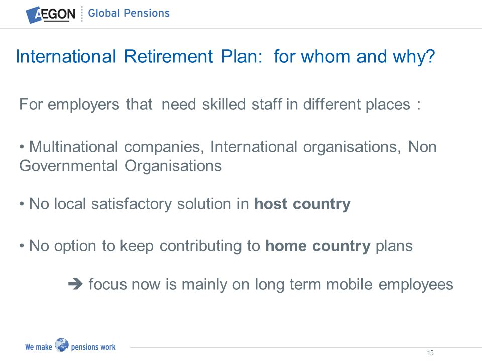 15 International Retirement Plan: for whom and why? For employers that need skilled staff in different places : Multinational companies, International