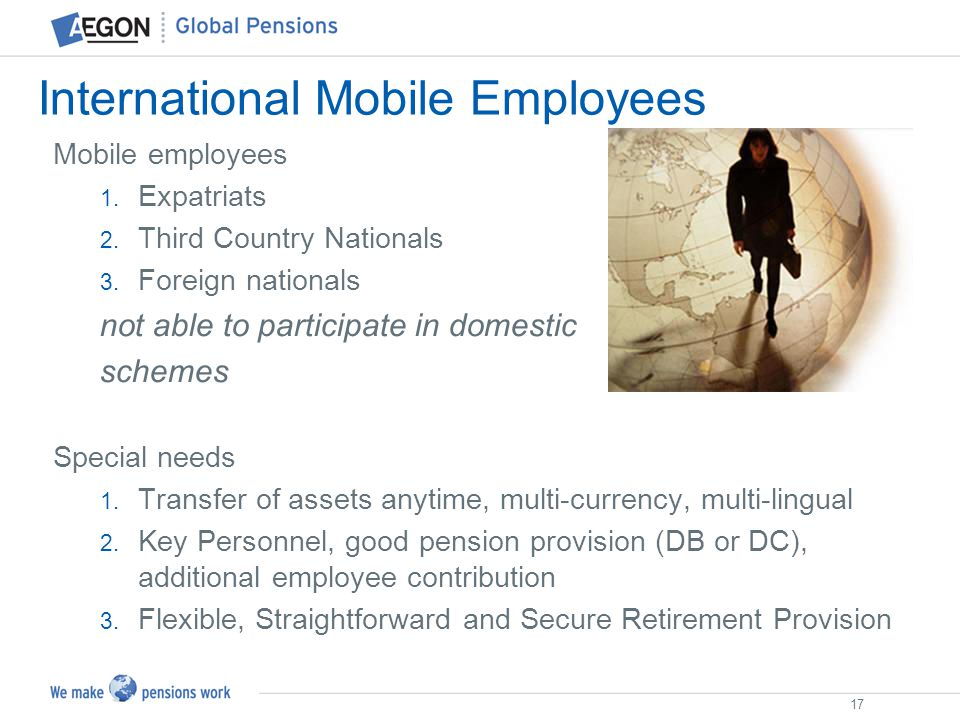 17 International Mobile Employees Mobile employees 1. Expatriats 2. Third Country Nationals 3. Foreign nationals not able to participate in domestic s