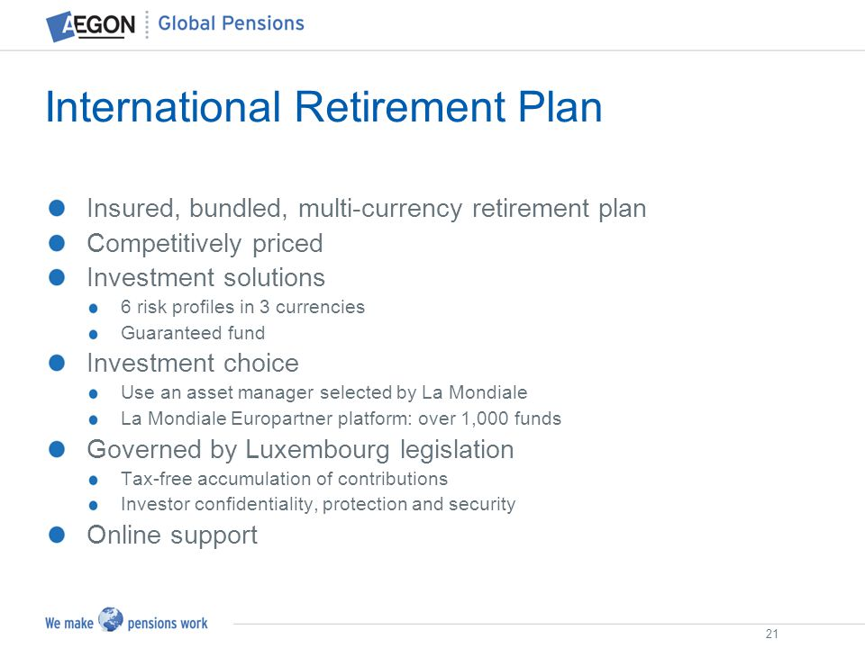 21 International Retirement Plan Insured, bundled, multi-currency retirement plan Competitively priced Investment solutions 6 risk profiles in 3 curre