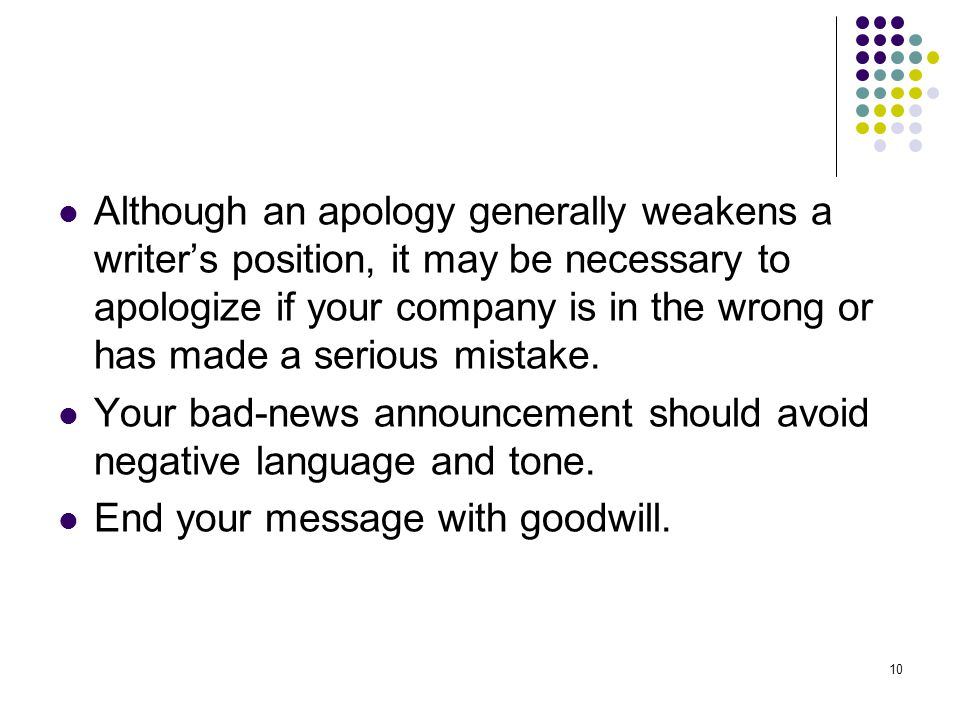 10 Although an apology generally weakens a writers position, it may be necessary to apologize if your company is in the wrong or has made a serious mi