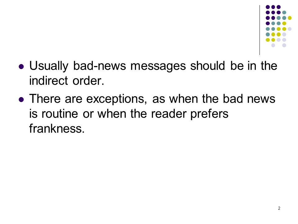 2 Usually bad-news messages should be in the indirect order. There are exceptions, as when the bad news is routine or when the reader prefers franknes