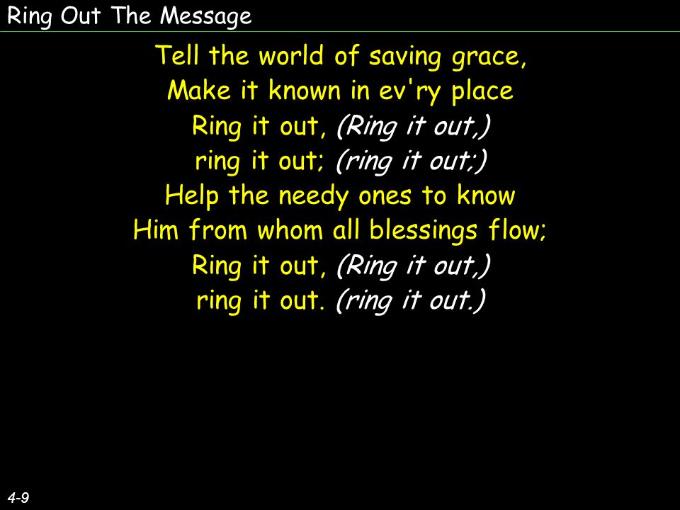 Ring Out The Message (Ring out) Merrily ring, (the word) Speed it away, (oer land) Message divine, (and sea,) send it today; (Still far from Jesus many live) Let it cheer the (in sin and doubt) lost and those in doubt, darkness and doubt; (Ring out) Merrily ring, (the word) Speed it away, (oer land) Message divine, (and sea,) send it today; (Still far from Jesus many live) Let it cheer the (in sin and doubt) lost and those in doubt, darkness and doubt; 5-9