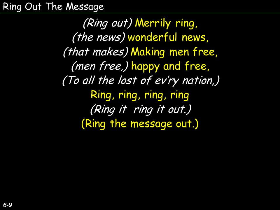Ring Out The Message Sin and doubt to sweep away, Till shall dawn the better day, Ring it out, (Ring it out,) ring it out; (ring it out;) Till the sinful world be won For Jehovah s mighty Son; Ring it out, (Ring it out,) ring it out.