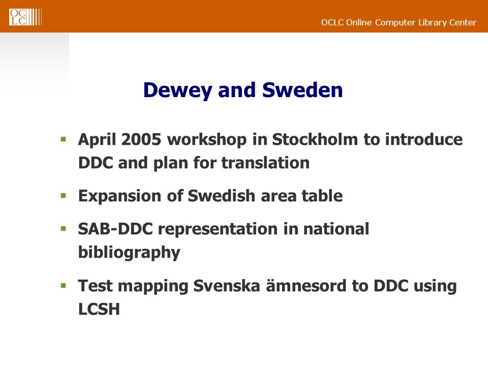 OCLC Online Computer Library Center Dewey and Sweden April 2005 workshop in Stockholm to introduce DDC and plan for translation Expansion of Swedish a