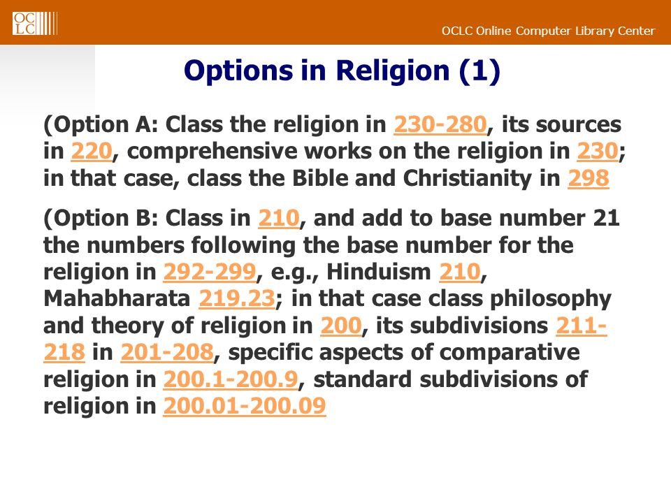 OCLC Online Computer Library Center Options in Religion (1) (Option A: Class the religion in 230-280, its sources in 220, comprehensive works on the religion in 230; in that case, class the Bible and Christianity in 298230-280220230298 (Option B: Class in 210, and add to base number 21 the numbers following the base number for the religion in 292-299, e.g., Hinduism 210, Mahabharata 219.23; in that case class philosophy and theory of religion in 200, its subdivisions 211- 218 in 201-208, specific aspects of comparative religion in 200.1-200.9, standard subdivisions of religion in 200.01-200.09210292-299210219.23200211- 218201-208200.1-200.9200.01-200.09