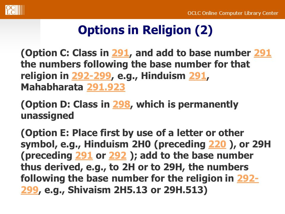 OCLC Online Computer Library Center Options in Religion (2) (Option C: Class in 291, and add to base number 291 the numbers following the base number for that religion in 292-299, e.g., Hinduism 291, Mahabharata 291.923291 292-299291291.923 (Option D: Class in 298, which is permanently unassigned298 (Option E: Place first by use of a letter or other symbol, e.g., Hinduism 2H0 (preceding 220 ), or 29H (preceding 291 or 292 ); add to the base number thus derived, e.g., to 2H or to 29H, the numbers following the base number for the religion in 292- 299, e.g., Shivaism 2H5.13 or 29H.513)220291292292- 299