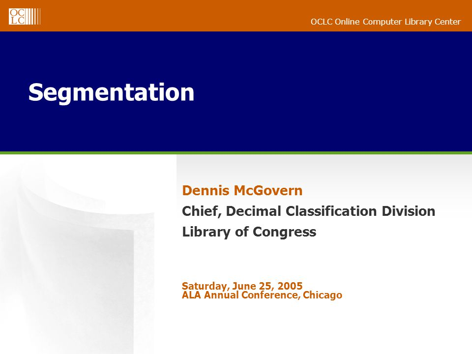 OCLC Online Computer Library Center Segmentation Dennis McGovern Chief, Decimal Classification Division Library of Congress Saturday, June 25, 2005 ALA Annual Conference, Chicago