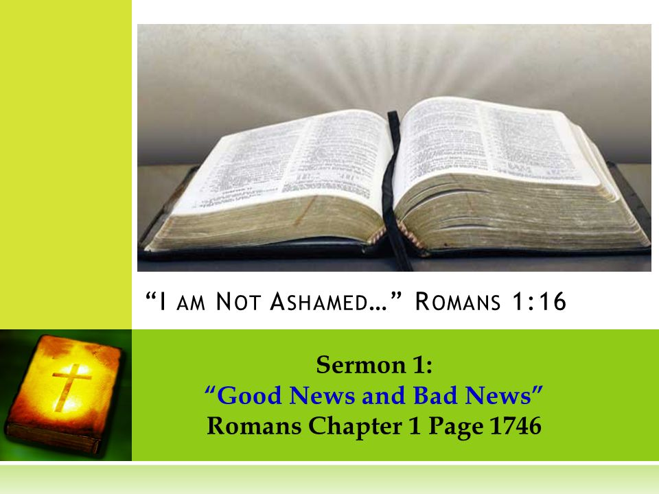 Sermon 1: Good News and Bad News Romans Chapter 1 Page 1746 I AM N OT A SHAMED … R OMANS 1:16