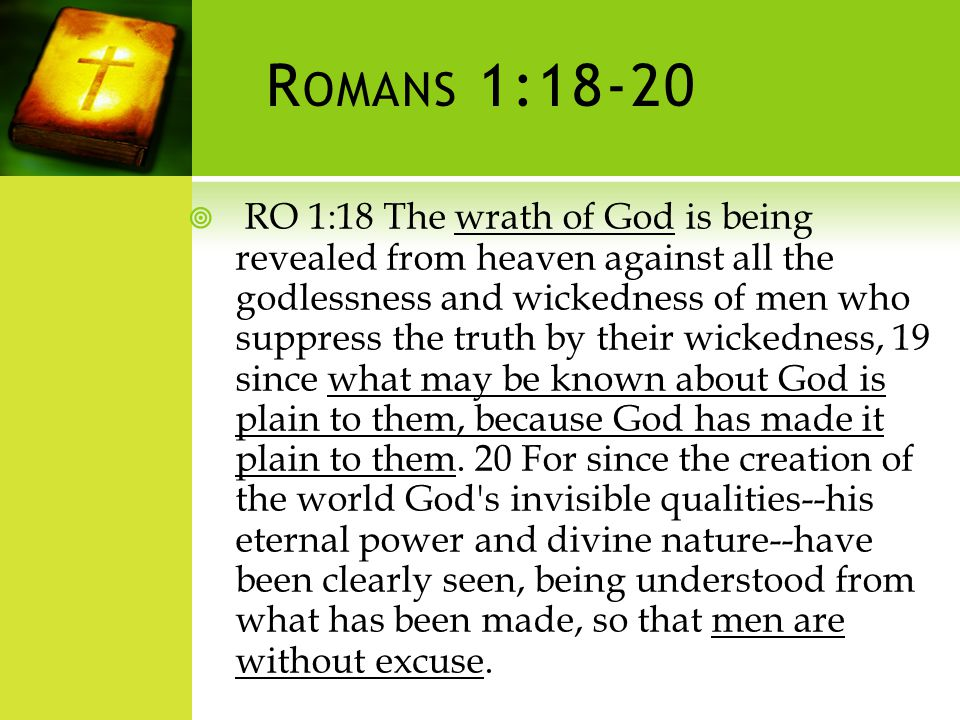 R OMANS 1:18-20 RO 1:18 The wrath of God is being revealed from heaven against all the godlessness and wickedness of men who suppress the truth by their wickedness, 19 since what may be known about God is plain to them, because God has made it plain to them.