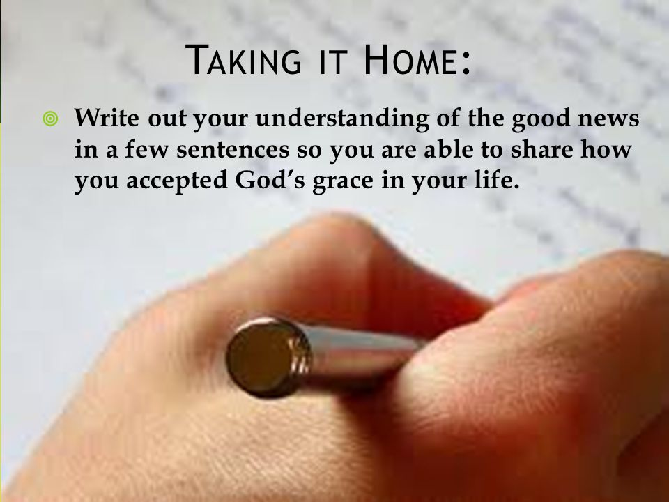 T AKING IT H OME : Write out your understanding of the good news in a few sentences so you are able to share how you accepted Gods grace in your life.