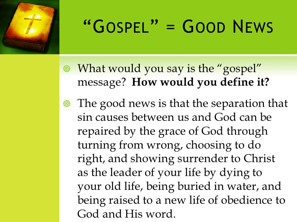 G OSPEL = G OOD N EWS What would you say is the gospel message.