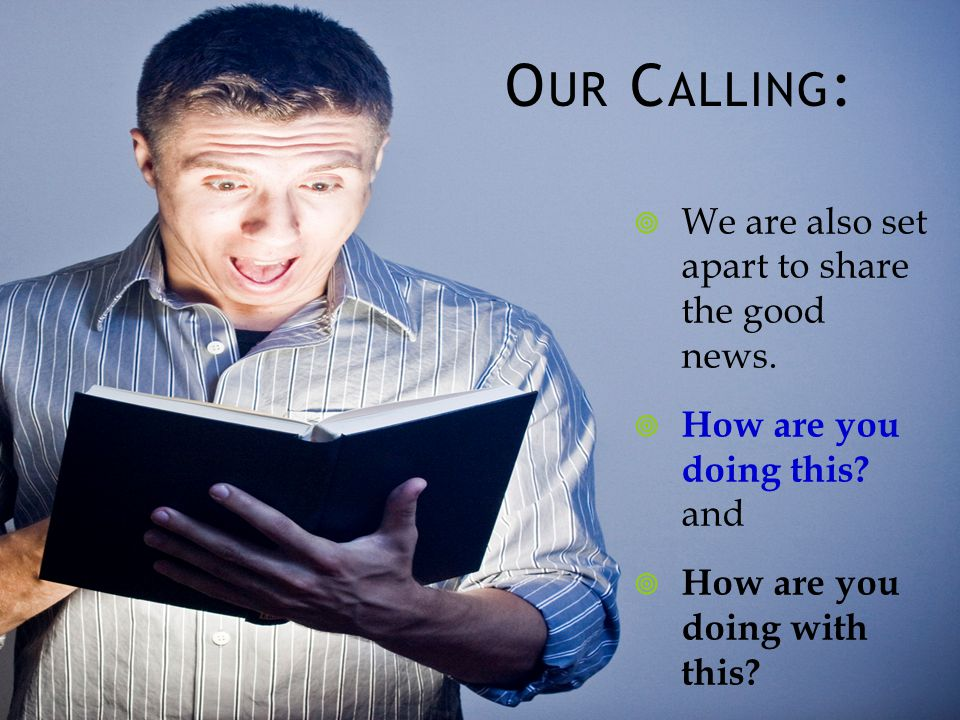 O UR C ALLING : We are also set apart to share the good news.