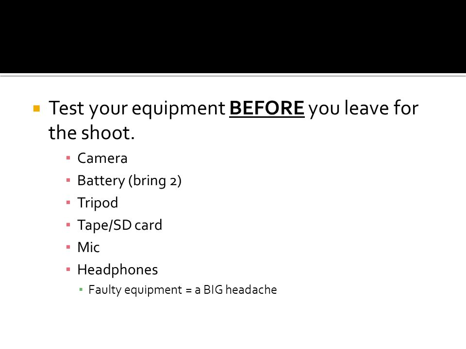 Test your equipment BEFORE you leave for the shoot. Camera Battery (bring 2) Tripod Tape/SD card Mic Headphones Faulty equipment = a BIG headache