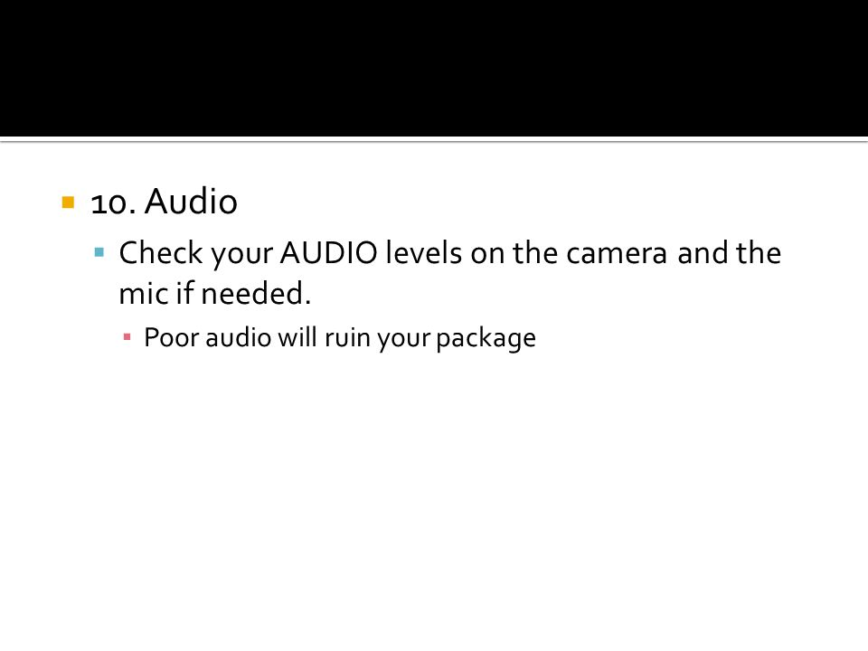 10. Audio Check your AUDIO levels on the camera and the mic if needed. Poor audio will ruin your package