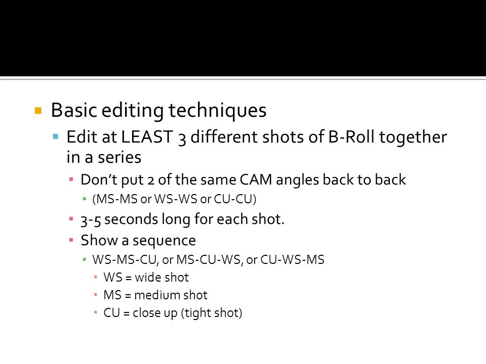 Basic editing techniques Edit at LEAST 3 different shots of B-Roll together in a series Dont put 2 of the same CAM angles back to back (MS-MS or WS-WS or CU-CU) 3-5 seconds long for each shot.