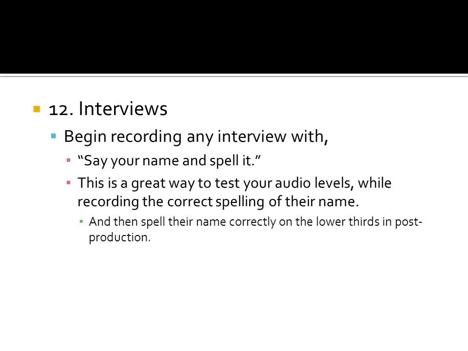 12. Interviews Begin recording any interview with, Say your name and spell it. This is a great way to test your audio levels, while recording the corr