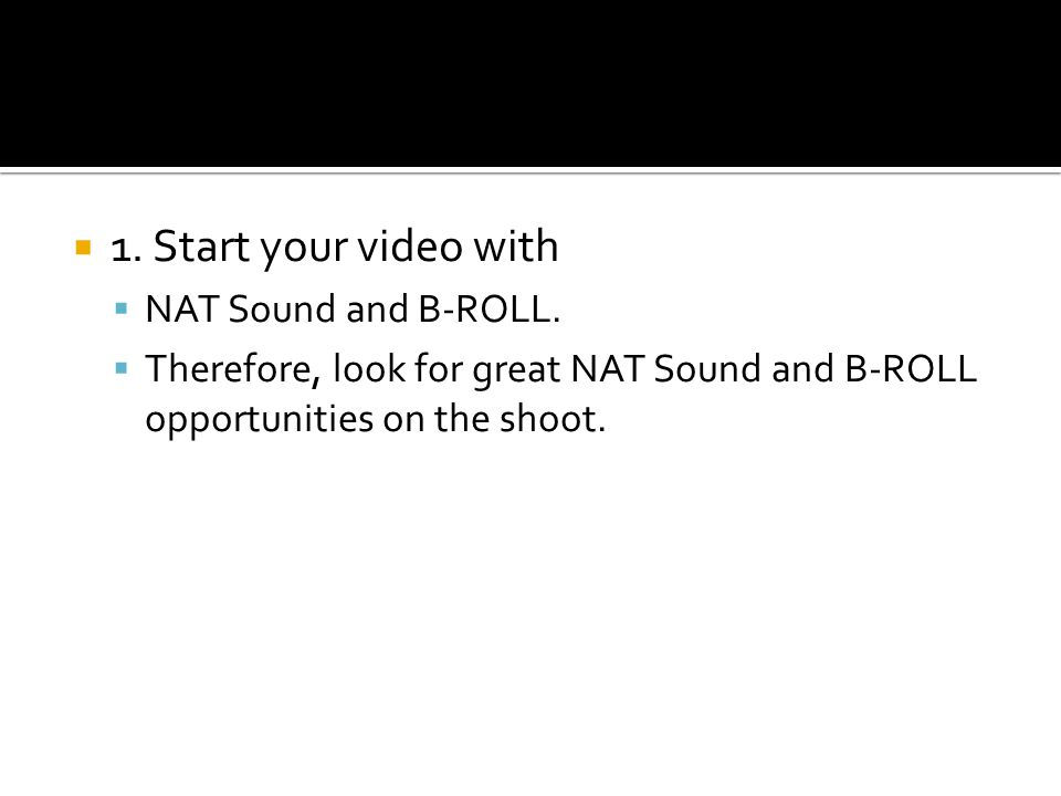1. Start your video with NAT Sound and B-ROLL. Therefore, look for great NAT Sound and B-ROLL opportunities on the shoot.
